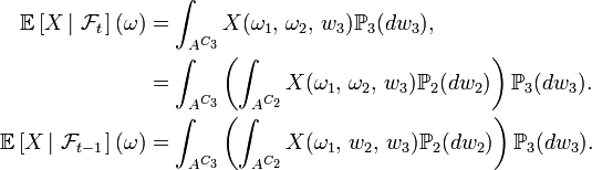 \begin{align} \mathbb{E}\left[X\left|\ \mathcal{F}_t\right.\right](\omega) &=\int_{Aˆ{C_{3}}} X(\omega_{1},\,\omega_{2},\, w_{3}) \mathbb{P}_{3}(dw_{3}), \ &=\int_{Aˆ{C_{3}}} \left(\int_{Aˆ{C_{2}}} X(\omega_{1},\,\omega_{2},\, w_{3}) \mathbb{P}_{2}(dw_{2})\right)\mathbb{P}_{3}(dw_{3}). \ \mathbb{E}\left[X\left|\ \mathcal{F}_{t-1}\right.\right](\omega) &=\int_{Aˆ{C_{3}}} \left(\int_{Aˆ{C_{2}}} X(\omega_{1},\,w_{2},\, w_{3}) \mathbb{P}_{2}(dw_{2})\right)\mathbb{P}_{3}(dw_{3}). \end{align}
