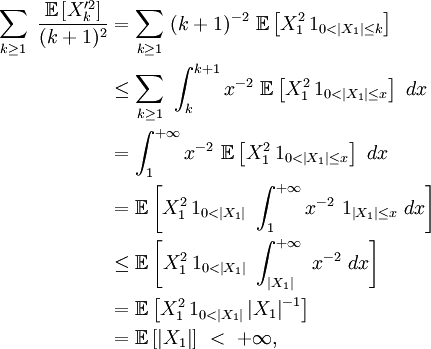 \begin{align} \sum_{k\ge 1}\ \frac{\mathbb{E}\left[Xˆ{\prime 2}_{k}\right]}{(k+1)ˆ2} &= \sum_{k\ge 1}\ (k+1)ˆ{-2}\ \mathbb{E}\left[Xˆ{2}_{1}\,1_{0<\left|X_{1}\right|\le k}\right] \ &\le \sum_{k\ge 1}\ \int_{k}ˆ{k+1}xˆ{-2}\ \mathbb{E}\left[Xˆ{2}_{1}\,1_{0<\left|X_{1}\right|\le x}\right]\ dx \ &= \int_{1}ˆ{+\infty}xˆ{-2}\ \mathbb{E}\left[Xˆ{2}_{1}\,1_{0<\left|X_{1}\right|\le x}\right]\ dx \ &= \mathbb{E}\left[Xˆ{2}_{1}\,1_{0<\left|X_{1}\right|}\ \int_{1}ˆ{+\infty}xˆ{-2}\ 1_{\left|X_{1}\right|\le x}\ dx\right] \ &\le \mathbb{E}\left[Xˆ{2}_{1}\,1_{0<\left|X_{1}\right|}\ \int_{\left|X_{1}\right|}ˆ{+\infty}\ xˆ{-2}\ dx\right] \ &= \mathbb{E}\left[Xˆ{2}_{1}\,1_{0<\left|X_{1}\right|}\left|X_{1}\right|ˆ{-1}\right] \ &= \mathbb{E}\left[\left|X_{1}\right|\right]\ <\ +\infty, \end{align}