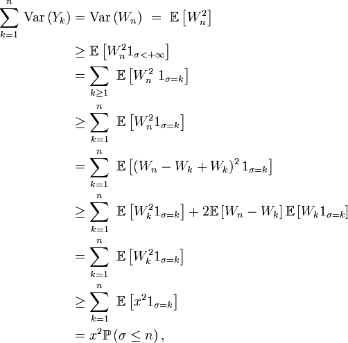\begin{align} \sum_{k=1}ˆn\,\text{Var}\left(Y_{k}\right) &= \text{Var}\left(W_{n}\right)\ =\ \mathbb{E}\left[W_{n}ˆ2\right] \\ &\ge \mathbb{E}\left[W_{n}ˆ21_{\sigma<+\infty}\right] \\ &= \sum_{k\ge1}\ \mathbb{E}\left[W_{n}ˆ2\ 1_{\sigma=k}\right] \\ &\ge \sum_{k=1}ˆn\ \mathbb{E}\left[W_{n}ˆ21_{\sigma=k}\right] \\ &= \sum_{k=1}ˆn\ \mathbb{E}\left[\left(W_{n}-W_{k}+W_{k}\right)ˆ21_{\sigma=k}\right] \\ &\ge \sum_{k=1}ˆn\ \mathbb{E}\left[W_{k}ˆ21_{\sigma=k}\right]+2\mathbb{E}\left[W_{n}-W_{k}\right]\mathbb{E}\left[W_{k}1_{\sigma=k}\right] \\ &= \sum_{k=1}ˆn\ \mathbb{E}\left[W_{k}ˆ21_{\sigma=k}\right] \\ &\ge \sum_{k=1}ˆn\ \mathbb{E}\left[xˆ21_{\sigma=k}\right] \\ &= xˆ2\mathbb{P}\left(\sigma\le n\right), \end{align}